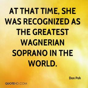 Don Poh - At that time, she was recognized as the greatest Wagnerian soprano in the world.