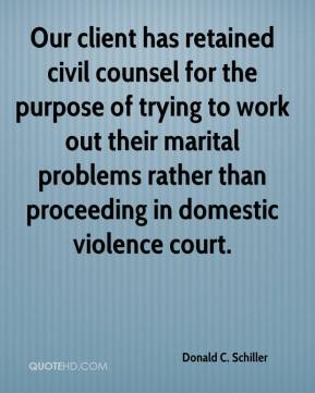 Donald C. Schiller - Our client has retained civil counsel for the purpose of trying to work out their marital problems rather than proceeding in domestic violence court.