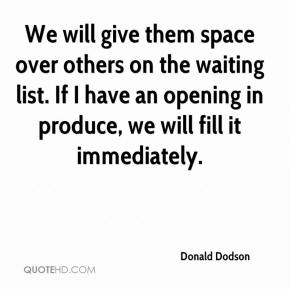 Donald Dodson - We will give them space over others on the waiting list. If I have an opening in produce, we will fill it immediately.