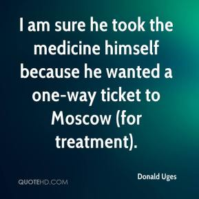 Donald Uges - I am sure he took the medicine himself because he wanted a one-way ticket to Moscow (for treatment).