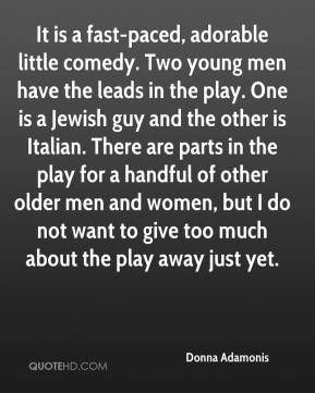Donna Adamonis - It is a fast-paced, adorable little comedy. Two young men have the leads in the play. One is a Jewish guy and the other is Italian. There are parts in the play for a handful of other older men and women, but I do not want to give too much about the play away just yet.