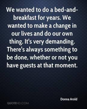 Donna Arold - We wanted to do a bed-and-breakfast for years. We wanted to make a change in our lives and do our own thing. It's very demanding. There's always something to be done, whether or not you have guests at that moment.