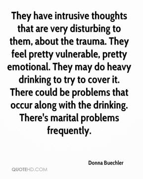 Donna Buechler - They have intrusive thoughts that are very disturbing to them, about the trauma. They feel pretty vulnerable, pretty emotional. They may do heavy drinking to try to cover it. There could be problems that occur along with the drinking. There's marital problems frequently.