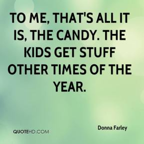 Donna Farley - To me, that's all it is, the candy. The kids get stuff other times of the year.