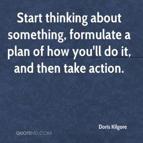 Doris Kilgore - Start thinking about something, formulate a plan of how you'll do it, and then take action.