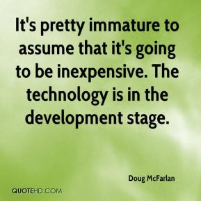Doug McFarlan - It's pretty immature to assume that it's going to be inexpensive. The technology is in the development stage.