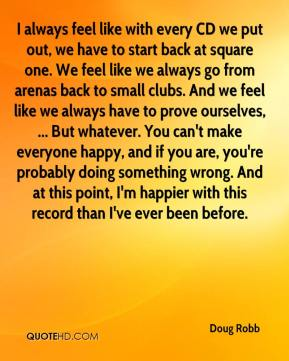 Doug Robb - I always feel like with every CD we put out, we have to start back at square one. We feel like we always go from arenas back to small clubs. And we feel like we always have to prove ourselves, ... But whatever. You can't make everyone happy, and if you are, you're probably doing something wrong. And at this point, I'm happier with this record than I've ever been before.