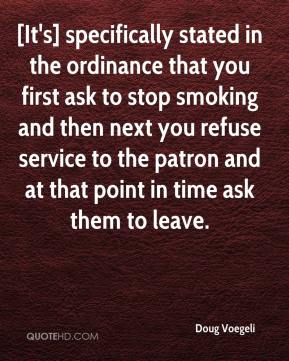 Doug Voegeli - [It's] specifically stated in the ordinance that you first ask to stop smoking and then next you refuse service to the patron and at that point in time ask them to leave.