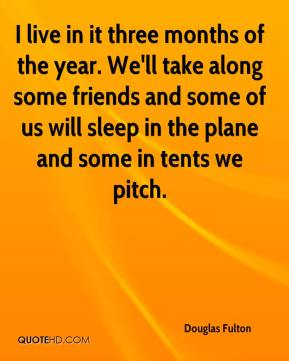 Douglas Fulton - I live in it three months of the year. We'll take along some friends and some of us will sleep in the plane and some in tents we pitch.