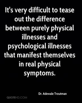 It's very difficult to tease out the difference between purely physical illnesses and psychological illnesses that manifest themselves in real physical symptoms.