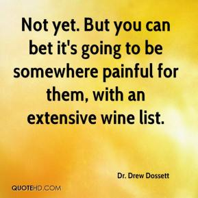 Dr. Drew Dossett - Not yet. But you can bet it's going to be somewhere painful for them, with an extensive wine list.