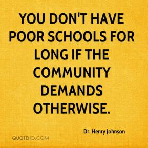 Dr. Henry Johnson - You don't have poor schools for long if the community demands otherwise.