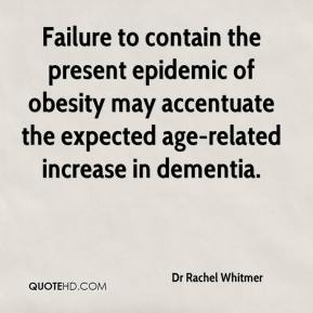 Dr Rachel Whitmer - Failure to contain the present epidemic of obesity may accentuate the expected age-related increase in dementia.