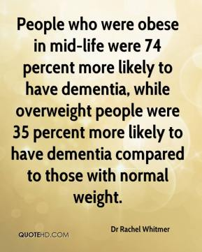 Dr Rachel Whitmer - People who were obese in mid-life were 74 percent more likely to have dementia, while overweight people were 35 percent more likely to have dementia compared to those with normal weight.