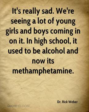 Dr. Rick Weber - It's really sad. We're seeing a lot of young girls and boys coming in on it. In high school, it used to be alcohol and now its methamphetamine.