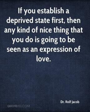Dr. Rolf Jacob - If you establish a deprived state first, then any kind of nice thing that you do is going to be seen as an expression of love.