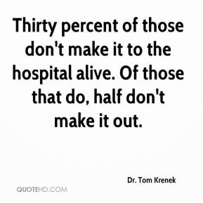 Dr. Tom Krenek - Thirty percent of those don't make it to the hospital alive. Of those that do, half don't make it out.