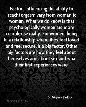 Dr. Virginia Sadock - Factors influencing the ability to (reach) orgasm vary from woman to woman. What we do know is that psychologically women are more complex sexually. For women, being in a relationship where they feel loved and feel secure, is a big factor. Other big factors are how they feel about themselves and about sex and what their first experiences were.