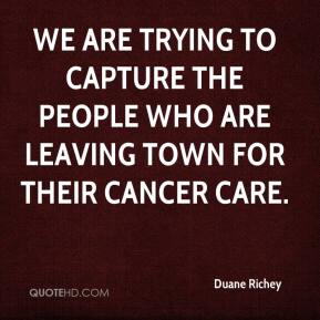 Duane Richey - We are trying to capture the people who are leaving town for their cancer care.