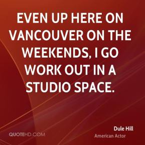 Dule Hill - Even up here on Vancouver on the weekends, I go work out in a studio space.