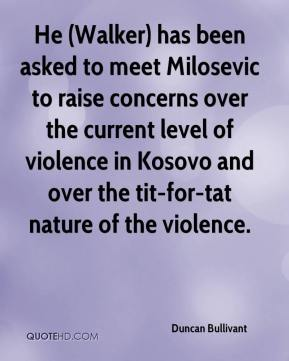 Duncan Bullivant - He (Walker) has been asked to meet Milosevic to raise concerns over the current level of violence in Kosovo and over the tit-for-tat nature of the violence.