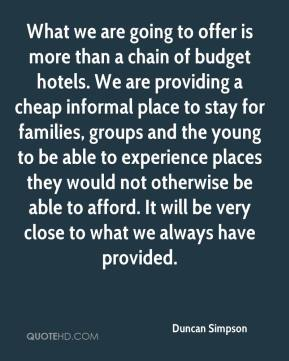 Duncan Simpson - What we are going to offer is more than a chain of budget hotels. We are providing a cheap informal place to stay for families, groups and the young to be able to experience places they would not otherwise be able to afford. It will be very close to what we always have provided.