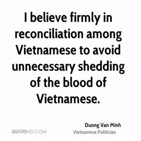 Duong Van Minh - I believe firmly in reconciliation among Vietnamese to avoid unnecessary shedding of the blood of Vietnamese.