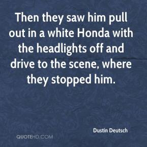 Dustin Deutsch - Then they saw him pull out in a white Honda with the headlights off and drive to the scene, where they stopped him.
