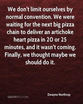 Dwayne Northrop - We don't limit ourselves by normal convention. We were waiting for the next big pizza chain to deliver an artichoke heart pizza in 20 or 25 minutes, and it wasn't coming. Finally, we thought maybe we should do it.