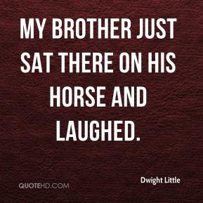 Dwight Little - My brother just sat there on his horse and laughed.