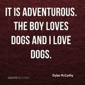 Dylan McCarthy - It is adventurous. The boy loves dogs and I love dogs.