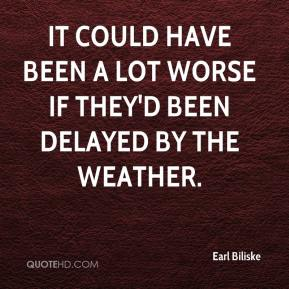 Earl Biliske - It could have been a lot worse if they'd been delayed by the weather.