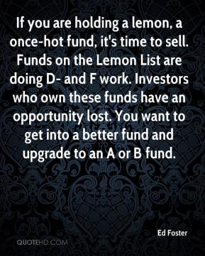 Ed Foster - If you are holding a lemon, a once-hot fund, it's time to sell. Funds on the Lemon List are doing D- and F work. Investors who own these funds have an opportunity lost. You want to get into a better fund and upgrade to an A or B fund.