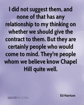 Ed Harrison - I did not suggest them, and none of that has any relationship to my thinking on whether we should give the contract to them. But they are certainly people who would come to mind. They're people whom we believe know Chapel Hill quite well.