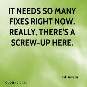 Ed Harrison - It needs so many fixes right now. Really, there's a screw-up here.