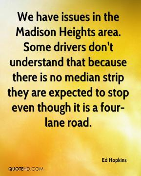 Ed Hopkins - We have issues in the Madison Heights area. Some drivers don't understand that because there is no median strip they are expected to stop even though it is a four-lane road.