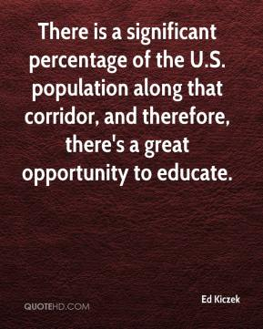 Ed Kiczek - There is a significant percentage of the U.S. population along that corridor, and therefore, there's a great opportunity to educate.