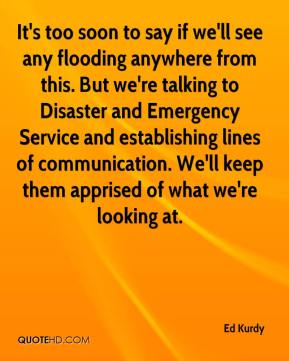 Ed Kurdy - It's too soon to say if we'll see any flooding anywhere from this. But we're talking to Disaster and Emergency Service and establishing lines of communication. We'll keep them apprised of what we're looking at.