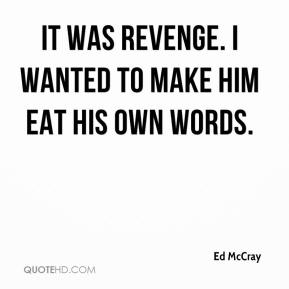 It was revenge. I wanted to make him eat his own words.
