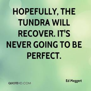 Ed Meggert - Hopefully, the tundra will recover. It's never going to be perfect.