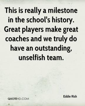 Eddie Rish - This is really a milestone in the school's history. Great players make great coaches and we truly do have an outstanding, unselfish team.