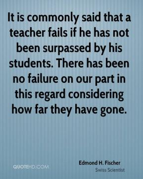 Edmond H. Fischer - It is commonly said that a teacher fails if he has not been surpassed by his students. There has been no failure on our part in this regard considering how far they have gone.