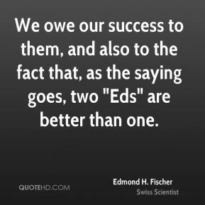 """We owe our success to them, and also to the fact that, as the saying goes, two """"Eds"""" are better than one."""