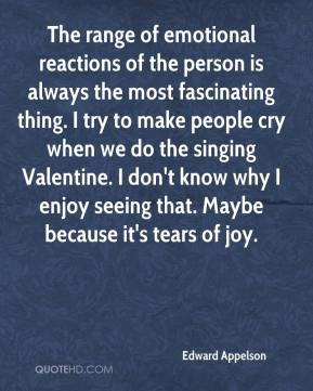 Edward Appelson - The range of emotional reactions of the person is always the most fascinating thing. I try to make people cry when we do the singing Valentine. I don't know why I enjoy seeing that. Maybe because it's tears of joy.