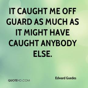 Edward Guedes - It caught me off guard as much as it might have caught anybody else.