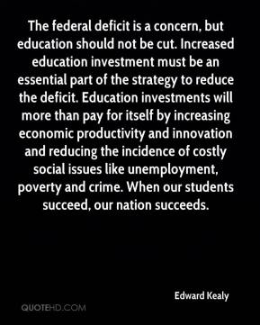 Edward Kealy - The federal deficit is a concern, but education should not be cut. Increased education investment must be an essential part of the strategy to reduce the deficit. Education investments will more than pay for itself by increasing economic productivity and innovation and reducing the incidence of costly social issues like unemployment, poverty and crime. When our students succeed, our nation succeeds.