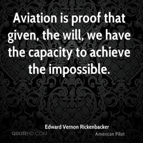 Edward Vernon Rickenbacker - Aviation is proof that given, the will, we have the capacity to achieve the impossible.