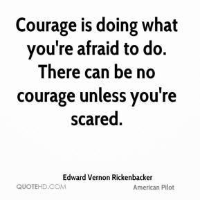 Courage is doing what you're afraid to do. There can be no courage unless you're scared.