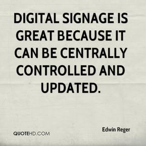 Edwin Reger - Digital signage is great because it can be centrally controlled and updated.