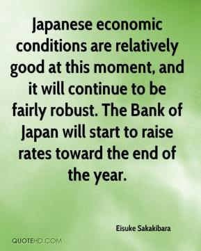 Eisuke Sakakibara - Japanese economic conditions are relatively good at this moment, and it will continue to be fairly robust. The Bank of Japan will start to raise rates toward the end of the year.